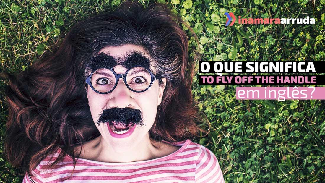 """O Que Significa """"To Fly Off The Handle"""" em Inglês? - Inamara Arruda"""