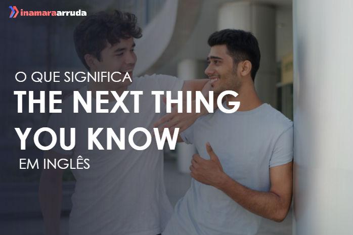 """O Que Significa """"The Next Thing You Know"""" em Inglês? - Inamara Arruda"""