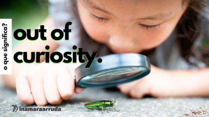 """O Que Significa """"Out Of Curiosity"""" em Inglês? - Inamara Arruda"""
